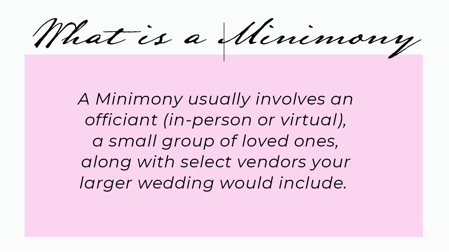A Minimony usually involves an officiant (in-person or virtual), a small group of loved ones, along with select vendors your larger wedding would include.